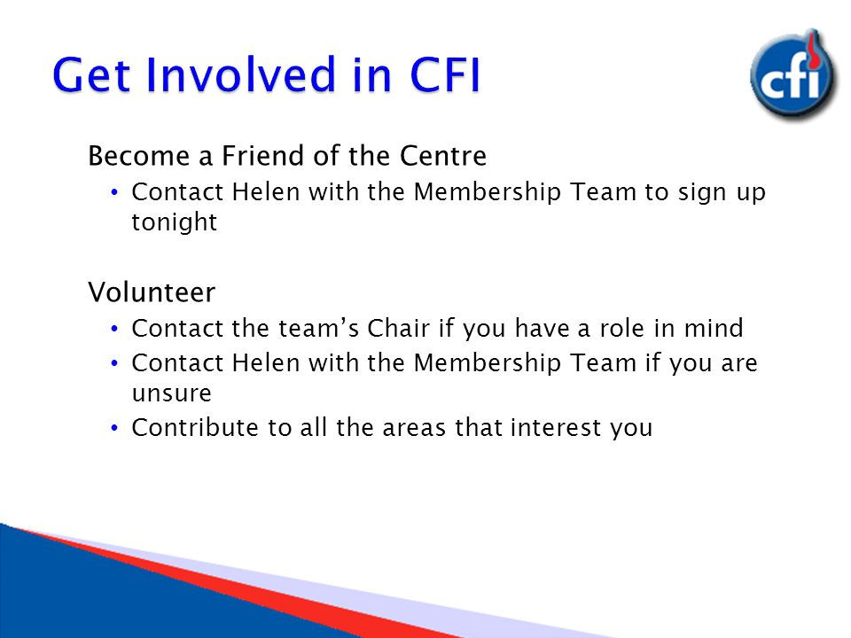 Become a Friend of the Centre Contact Helen with the Membership Team to sign up tonight Volunteer Contact the team's Chair if you have a role in mind Contact Helen with the Membership Team if you are unsure Contribute to all the areas that interest you