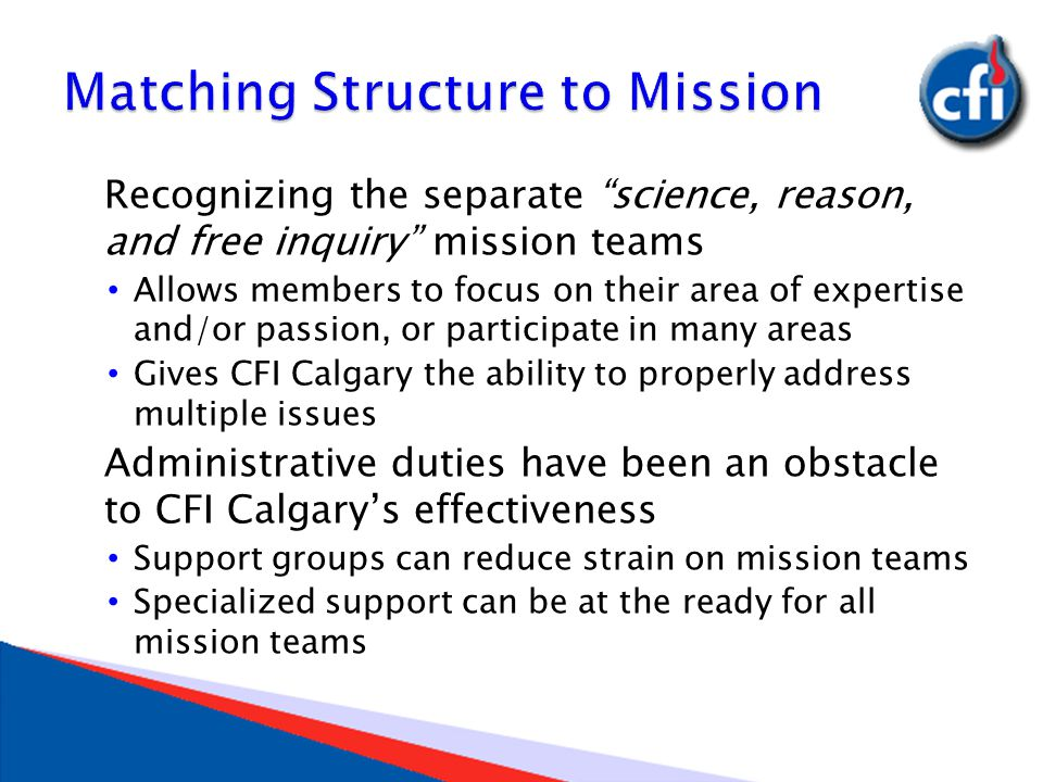 Recognizing the separate science, reason, and free inquiry mission teams Allows members to focus on their area of expertise and/or passion, or participate in many areas Gives CFI Calgary the ability to properly address multiple issues Administrative duties have been an obstacle to CFI Calgary's effectiveness Support groups can reduce strain on mission teams Specialized support can be at the ready for all mission teams