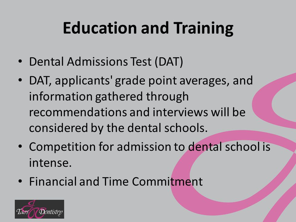 Education and Training Dental Admissions Test (DAT) DAT, applicants grade point averages, and information gathered through recommendations and interviews will be considered by the dental schools.