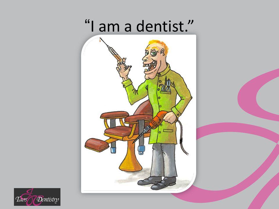 I am a dentist.