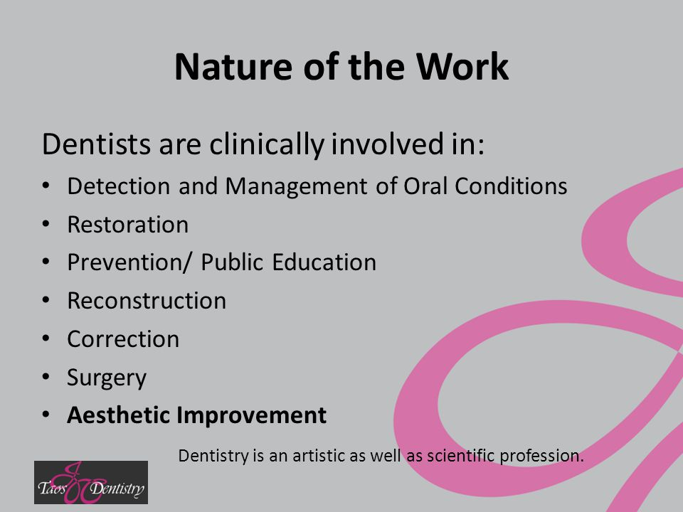 Nature of the Work Dentists are clinically involved in: Detection and Management of Oral Conditions Restoration Prevention/ Public Education Reconstruction Correction Surgery Aesthetic Improvement Dentistry is an artistic as well as scientific profession.