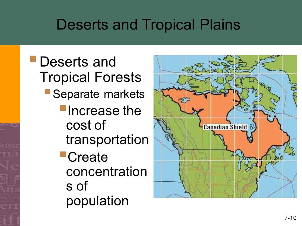 7-10 Deserts and Tropical Plains  Deserts and Tropical Forests  Separate markets  Increase the cost of transportation  Create concentration s of population
