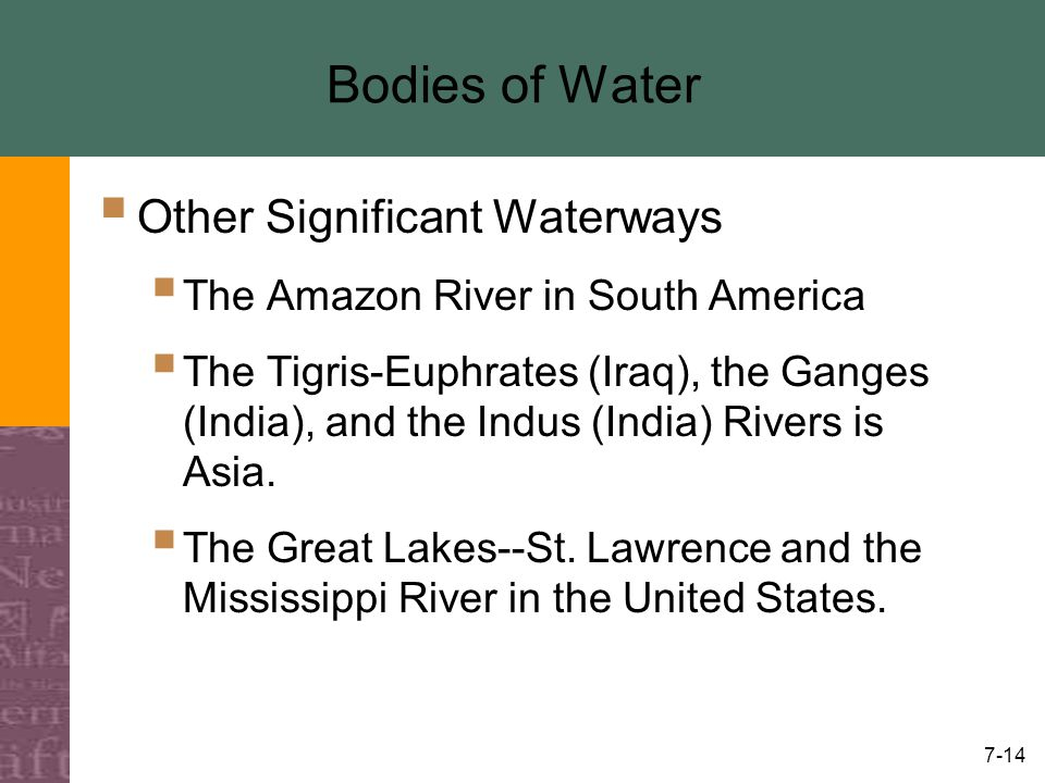 7-14 Bodies of Water  Other Significant Waterways  The Amazon River in South America  The Tigris-Euphrates (Iraq), the Ganges (India), and the Indus (India) Rivers is Asia.