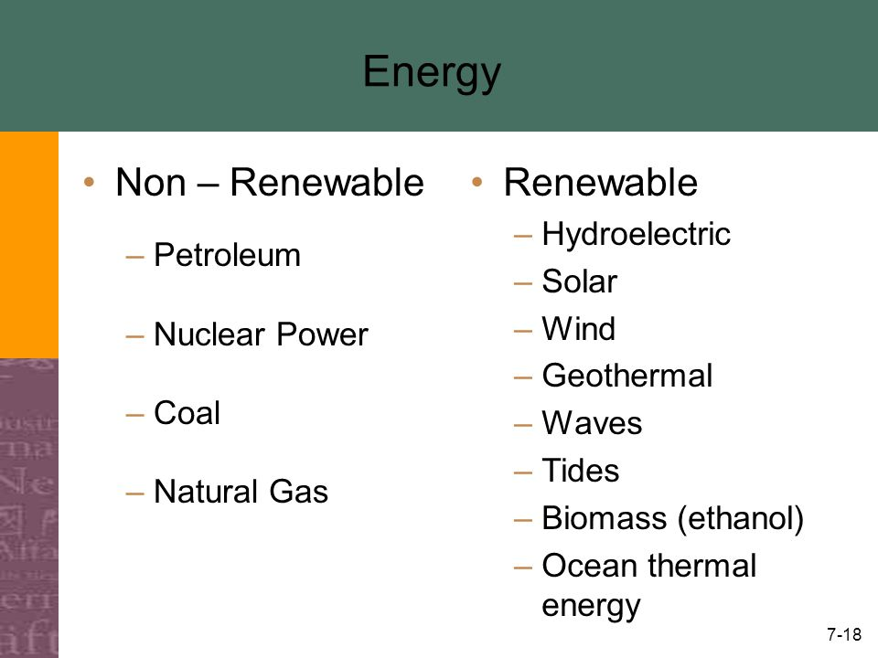 7-18 Energy Renewable –Hydroelectric –Solar –Wind –Geothermal –Waves –Tides –Biomass (ethanol) –Ocean thermal energy Non – Renewable –Petroleum –Nucle