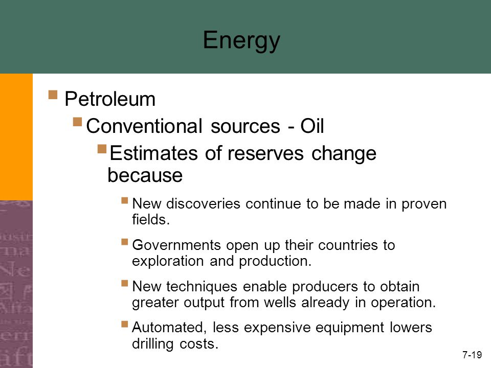 7-19 Energy  Petroleum  Conventional sources - Oil  Estimates of reserves change because  New discoveries continue to be made in proven fields. 