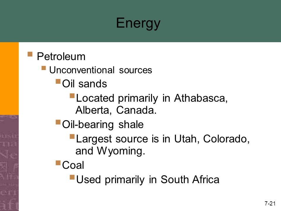 7-21 Energy  Petroleum  Unconventional sources  Oil sands  Located primarily in Athabasca, Alberta, Canada.  Oil-bearing shale  Largest source i