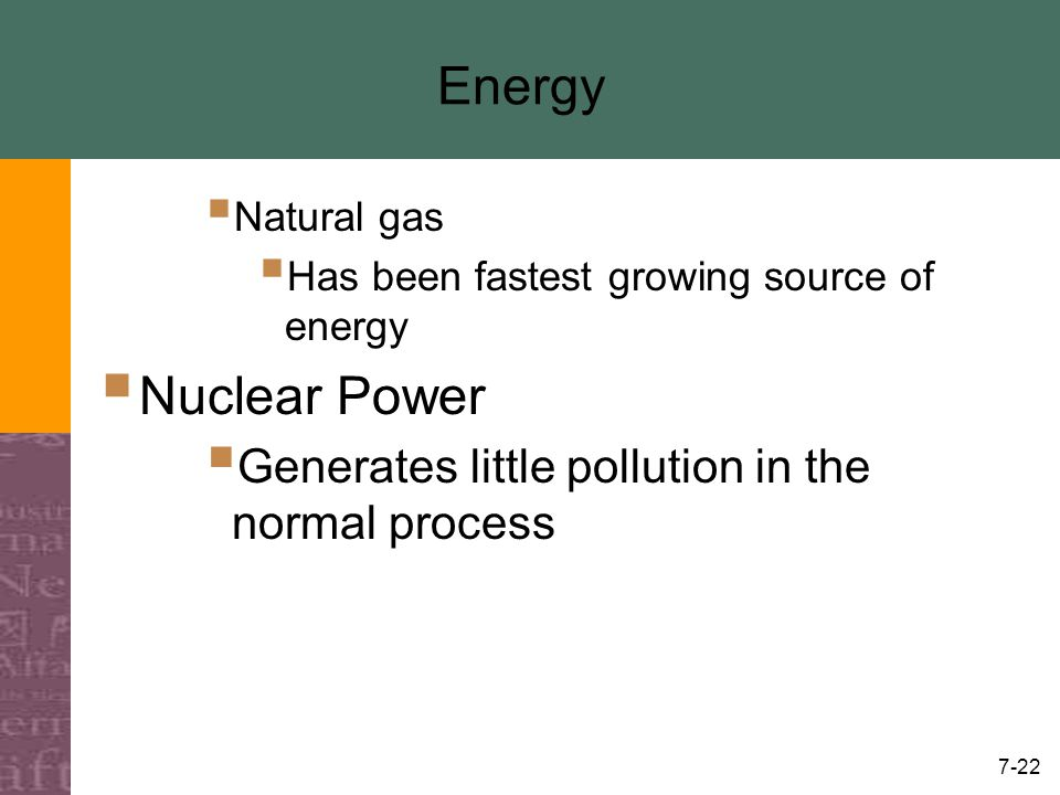 7-22 Energy  Natural gas  Has been fastest growing source of energy  Nuclear Power  Generates little pollution in the normal process