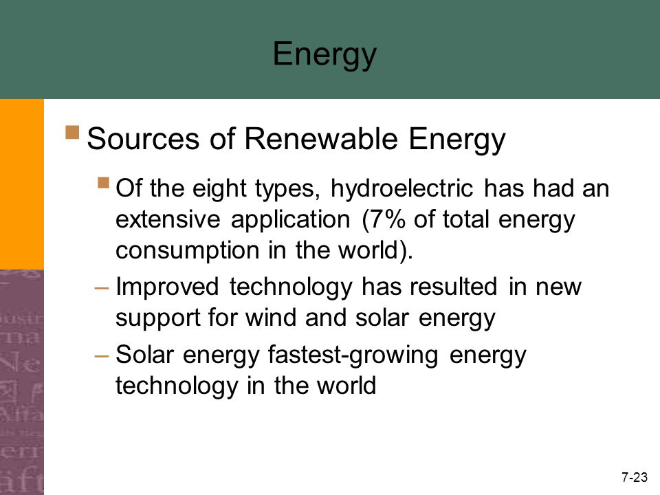 7-23 Energy  Sources of Renewable Energy  Of the eight types, hydroelectric has had an extensive application (7% of total energy consumption in the world).