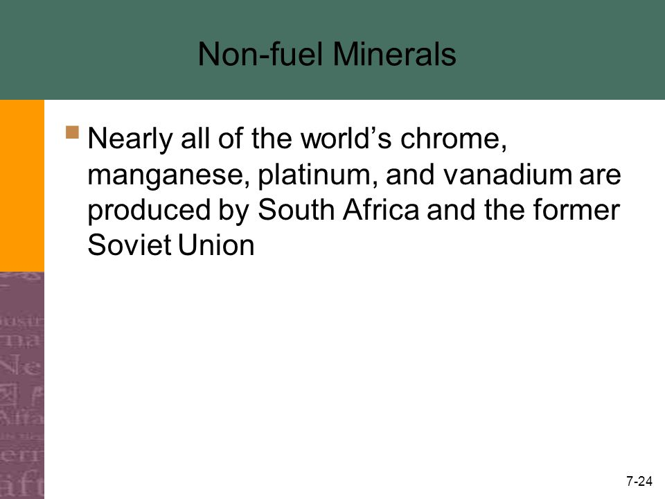 7-24 Non-fuel Minerals  Nearly all of the world's chrome, manganese, platinum, and vanadium are produced by South Africa and the former Soviet Union