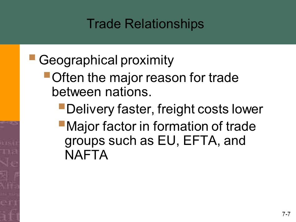 7-7 Trade Relationships  Geographical proximity  Often the major reason for trade between nations.  Delivery faster, freight costs lower  Major fa