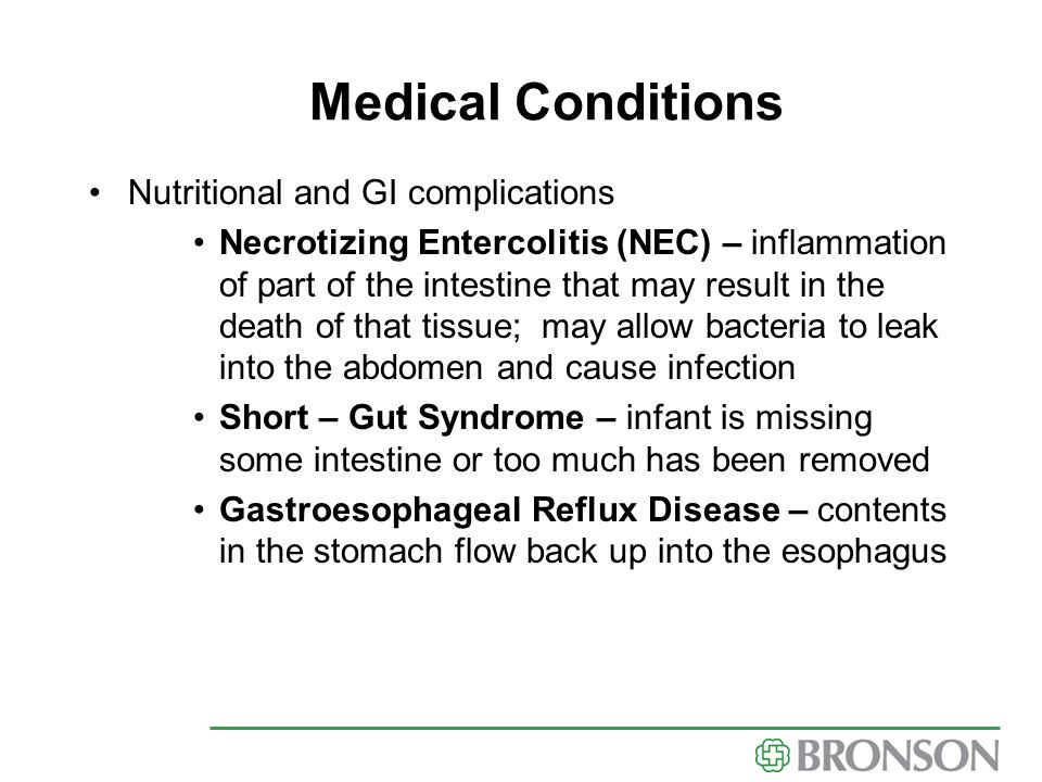 Medical Conditions Nutritional and GI complications Necrotizing Entercolitis (NEC) – inflammation of part of the intestine that may result in the deat