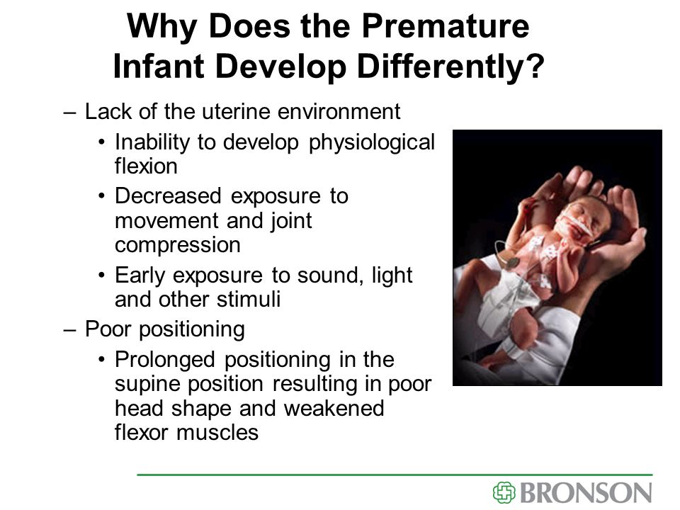 Why Does the Premature Infant Develop Differently? –Lack of the uterine environment Inability to develop physiological flexion Decreased exposure to m