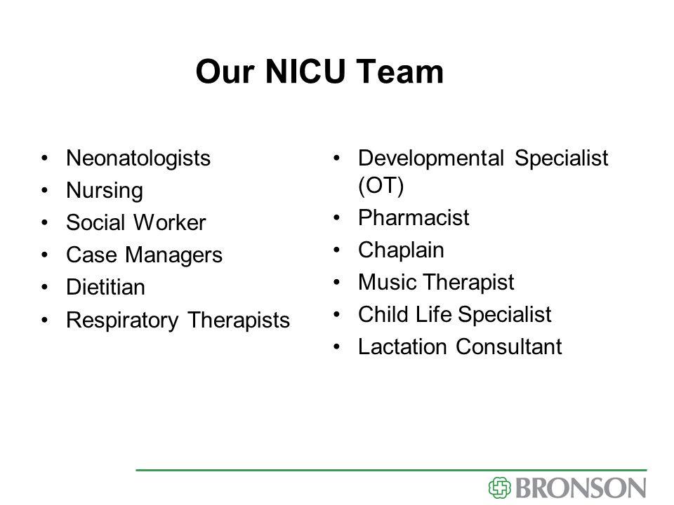 Our NICU Team Neonatologists Nursing Social Worker Case Managers Dietitian Respiratory Therapists Developmental Specialist (OT) Pharmacist Chaplain Mu