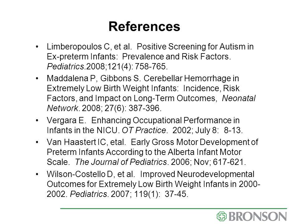 References Limberopoulos C, et al. Positive Screening for Autism in Ex-preterm Infants: Prevalence and Risk Factors. Pediatrics.2008;121(4): 758-765.