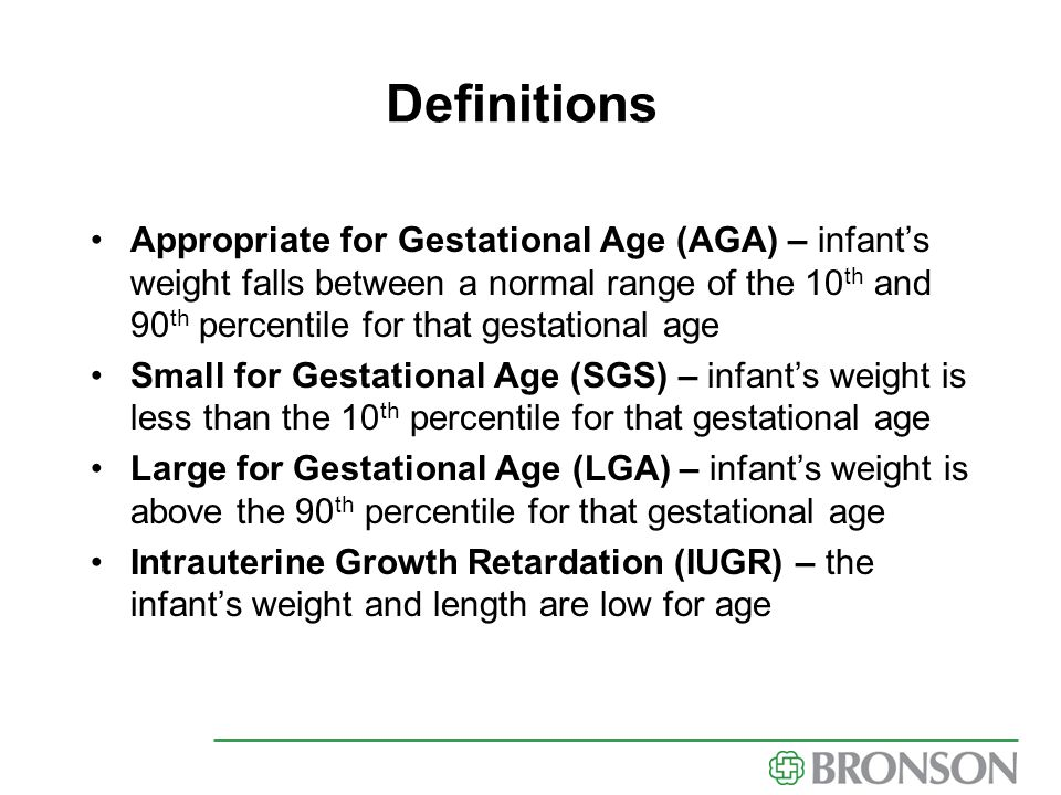 Definitions Appropriate for Gestational Age (AGA) – infant's weight falls between a normal range of the 10 th and 90 th percentile for that gestationa