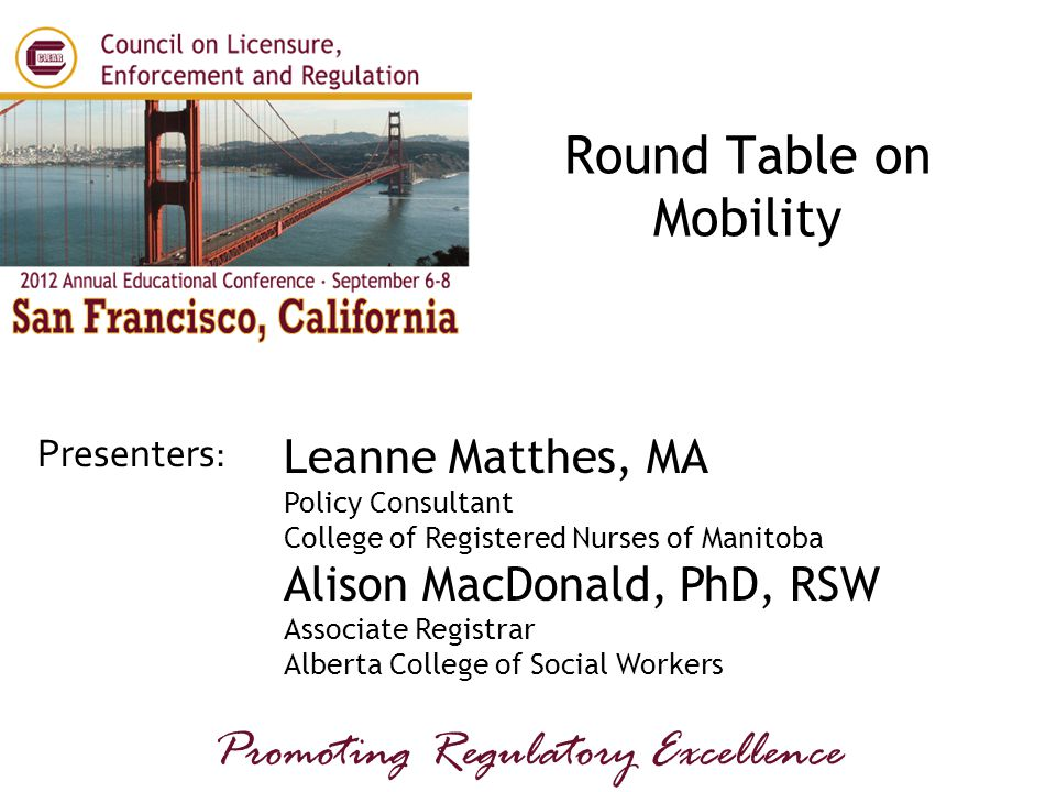 Presenters: Promoting Regulatory Excellence Leanne Matthes, MA Policy Consultant College of Registered Nurses of Manitoba Alison MacDonald, PhD, RSW Associate Registrar Alberta College of Social Workers Round Table on Mobility