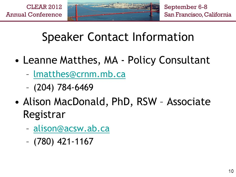 10 Speaker Contact Information Leanne Matthes, MA - Policy Consultant –lmatthes@crnm.mb.calmatthes@crnm.mb.ca –(204) 784-6469 Alison MacDonald, PhD, RSW – Associate Registrar –alison@acsw.ab.caalison@acsw.ab.ca –(780) 421-1167