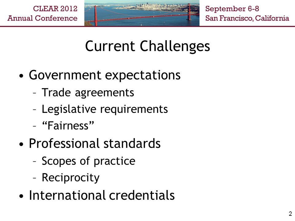 2 Current Challenges Government expectations –Trade agreements –Legislative requirements – Fairness Professional standards –Scopes of practice –Reciprocity International credentials