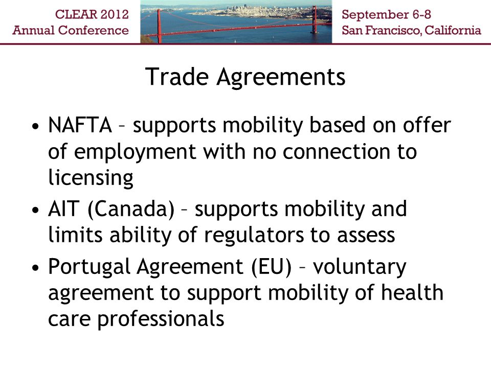 Trade Agreements NAFTA – supports mobility based on offer of employment with no connection to licensing AIT (Canada) – supports mobility and limits ability of regulators to assess Portugal Agreement (EU) – voluntary agreement to support mobility of health care professionals