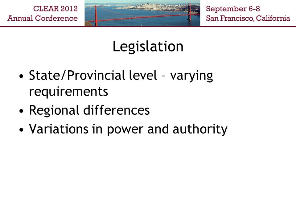 Legislation State/Provincial level – varying requirements Regional differences Variations in power and authority