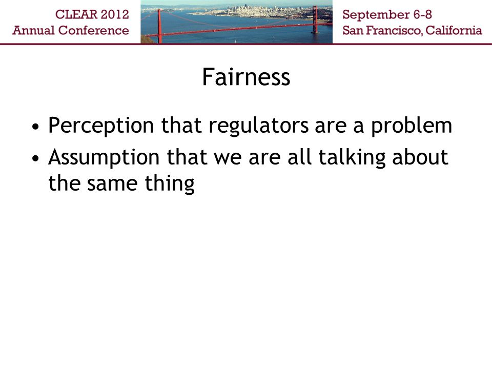 Fairness Perception that regulators are a problem Assumption that we are all talking about the same thing
