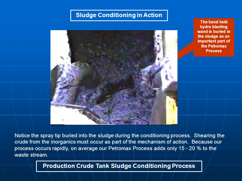 Production Crude Tank Sludge Conditioning Process Sludge Conditioning in Action Notice the spray tip buried into the sludge during the conditioning process.