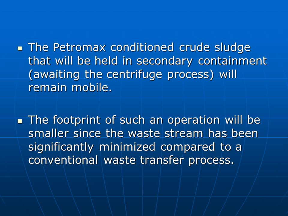 The Petromax conditioned crude sludge that will be held in secondary containment (awaiting the centrifuge process) will remain mobile.