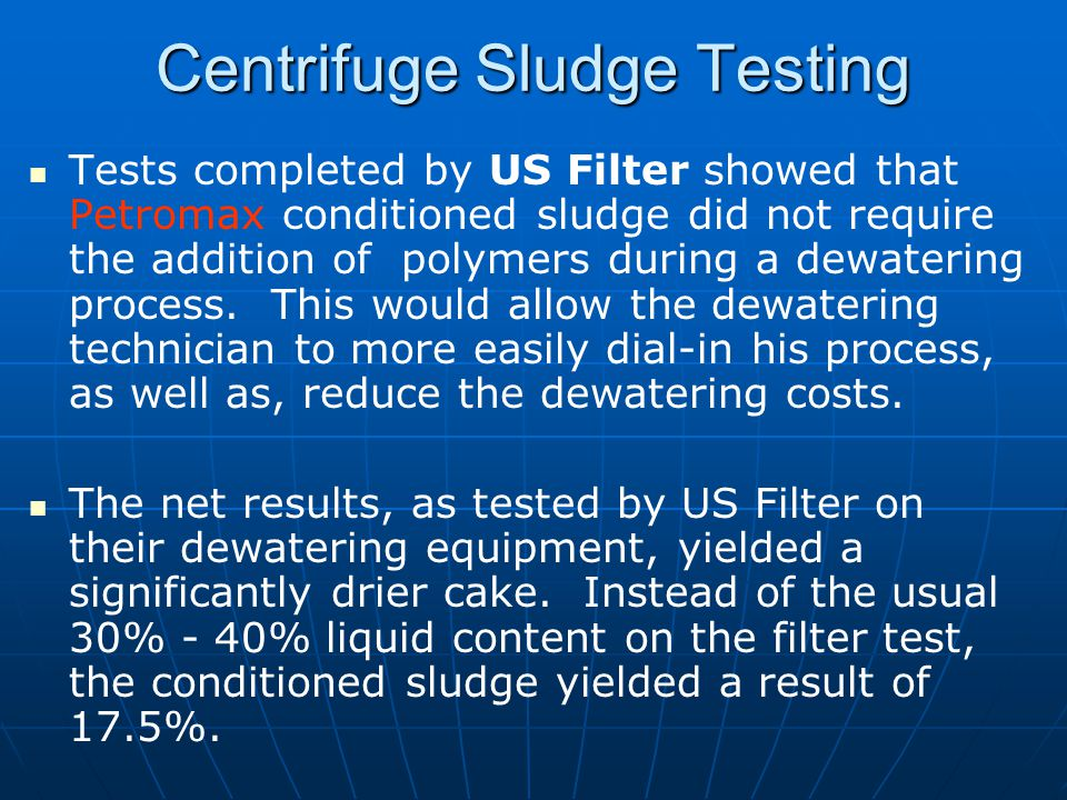 Centrifuge Sludge Testing Tests completed by US Filter showed that Petromax conditioned sludge did not require the addition of polymers during a dewatering process.
