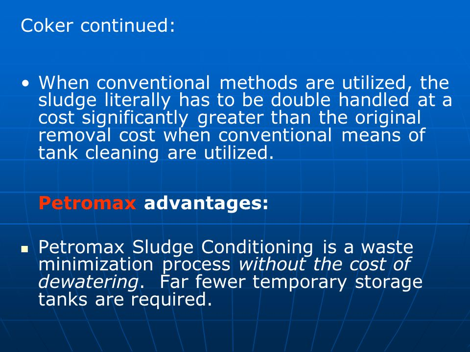 Coker continued: When conventional methods are utilized, the sludge literally has to be double handled at a cost significantly greater than the original removal cost when conventional means of tank cleaning are utilized.