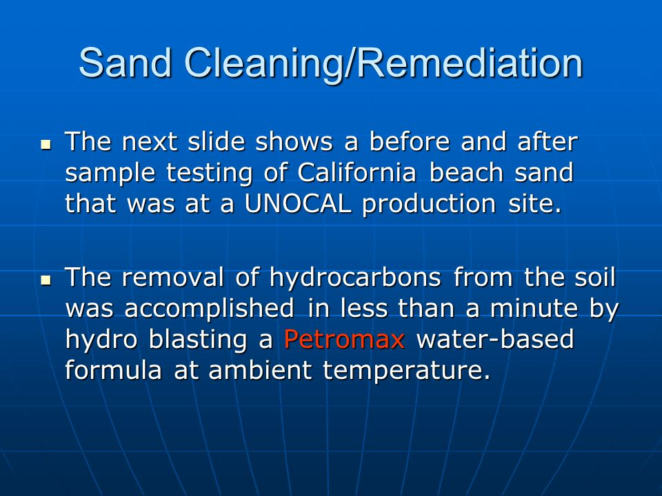 Sand Cleaning/Remediation The next slide shows a before and after sample testing of California beach sand that was at a UNOCAL production site.