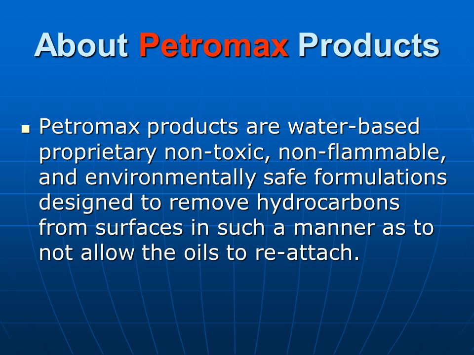 About Petromax Products Petromax products are water-based proprietary non-toxic, non-flammable, and environmentally safe formulations designed to remove hydrocarbons from surfaces in such a manner as to not allow the oils to re-attach.