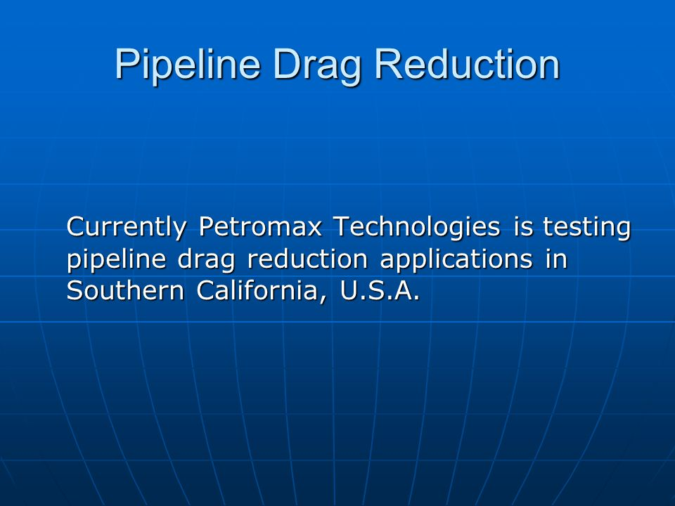 Pipeline Drag Reduction Currently Petromax Technologies is testing pipeline drag reduction applications in Southern California, U.S.A.
