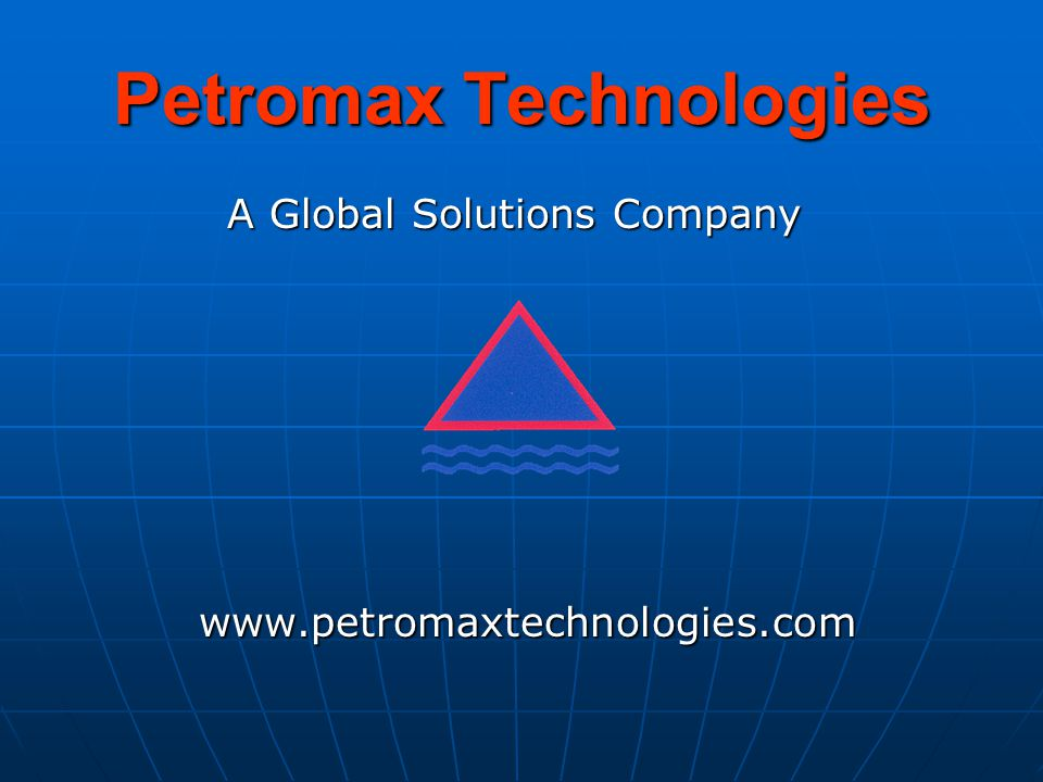 Petromax Technologies A Global Solutions Company A Global Solutions Company www.petromaxtechnologies.com www.petromaxtechnologies.com