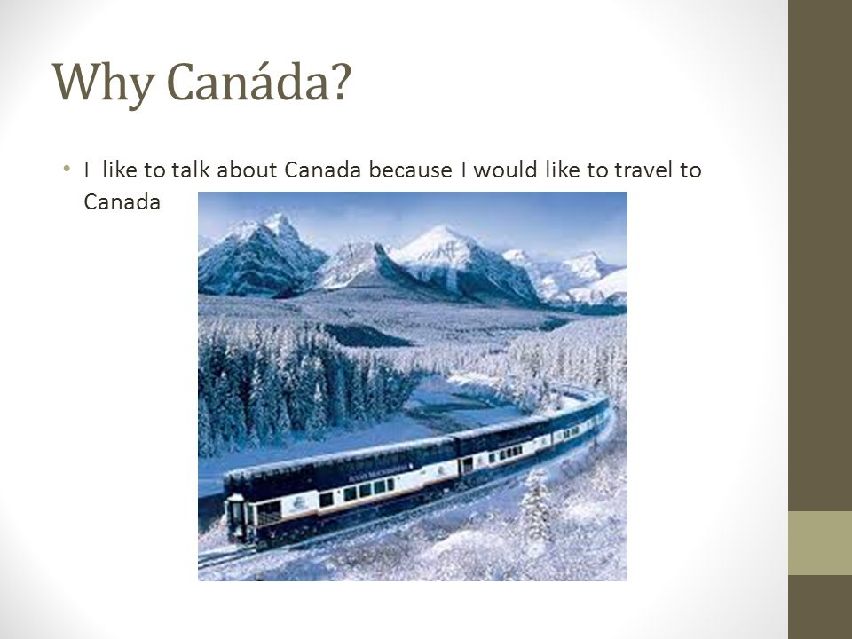 Why Canáda? I like to talk about Canada because I would like to travel to Canada