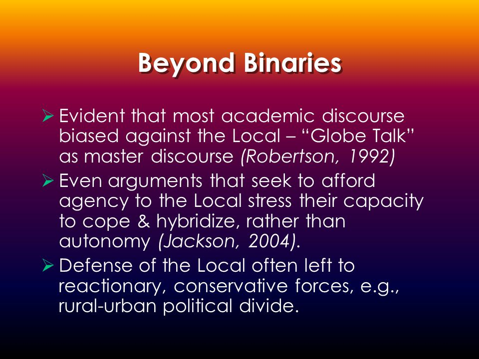 Beyond Binaries  Evident that most academic discourse biased against the Local – Globe Talk as master discourse (Robertson, 1992)  Even arguments that seek to afford agency to the Local stress their capacity to cope & hybridize, rather than autonomy (Jackson, 2004).