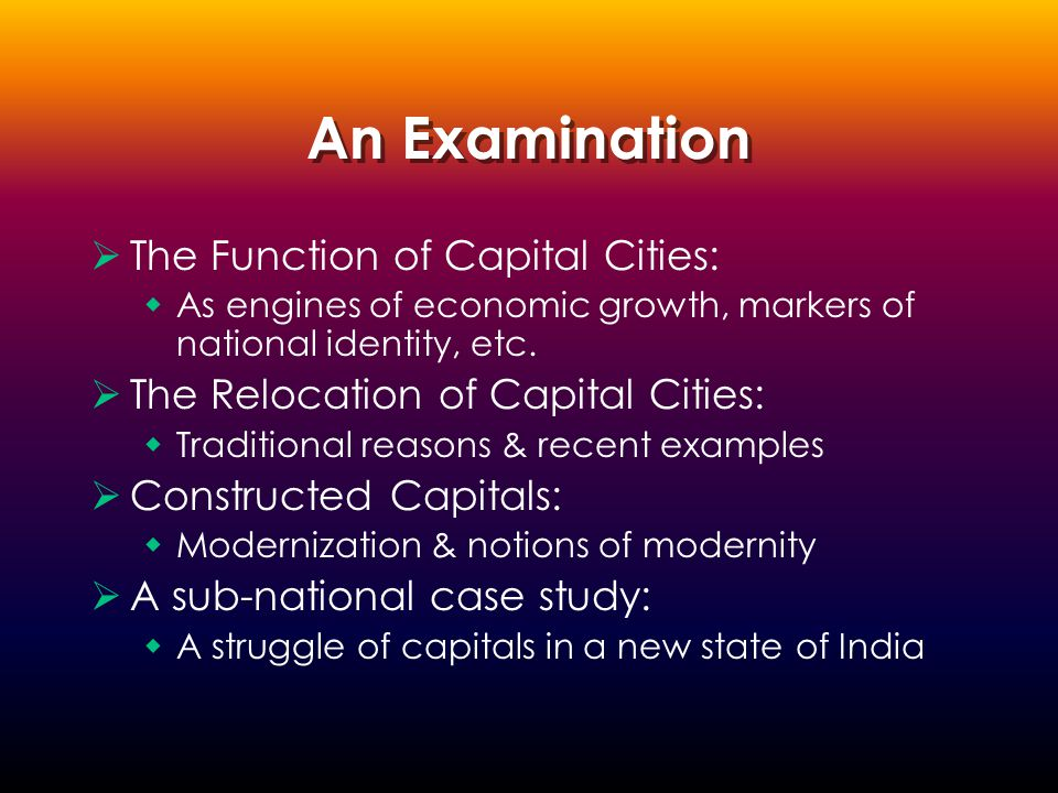 An Examination  The Function of Capital Cities:  As engines of economic growth, markers of national identity, etc.