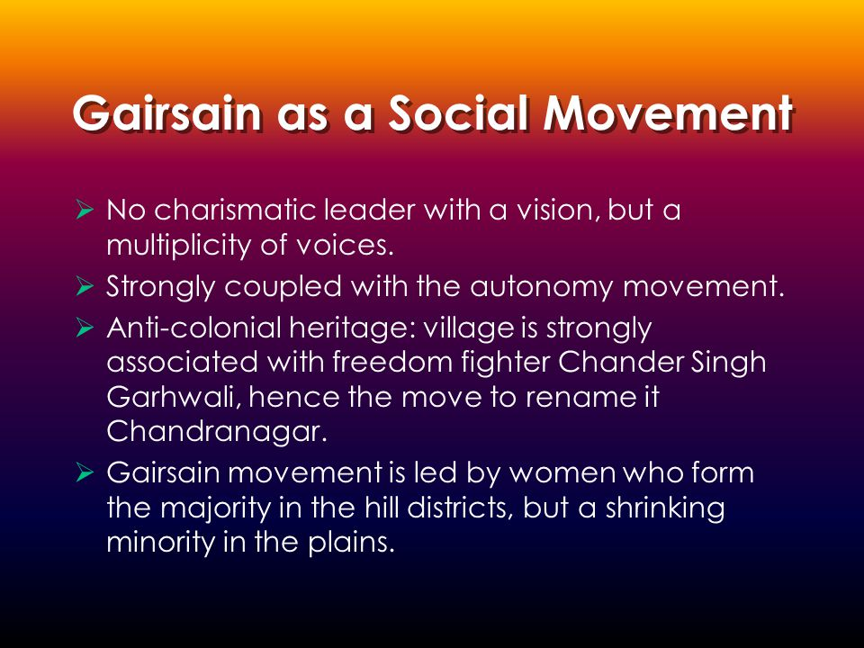 Gairsain as a Social Movement  No charismatic leader with a vision, but a multiplicity of voices.