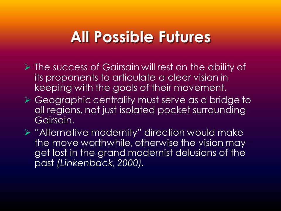 All Possible Futures  The success of Gairsain will rest on the ability of its proponents to articulate a clear vision in keeping with the goals of their movement.