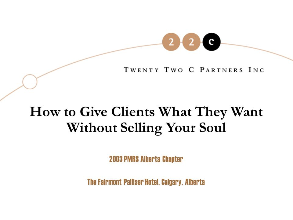 How to Give Clients What They Want Without Selling Your Soul 2003 PMRS Alberta Chapter The Fairmont Palliser Hotel, Calgary, Alberta