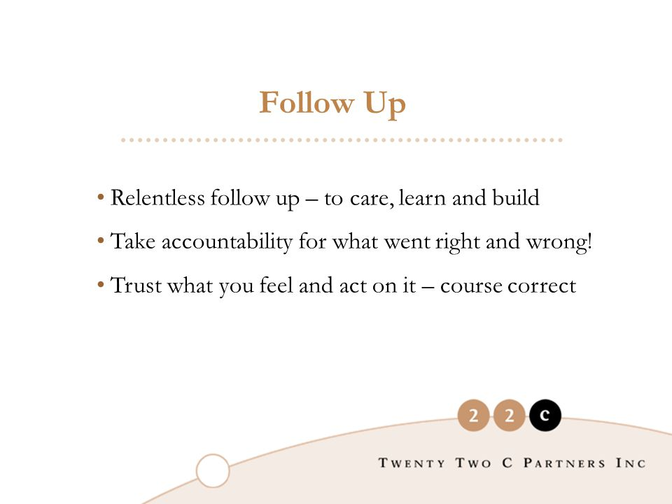 Relentless follow up – to care, learn and build Take accountability for what went right and wrong.