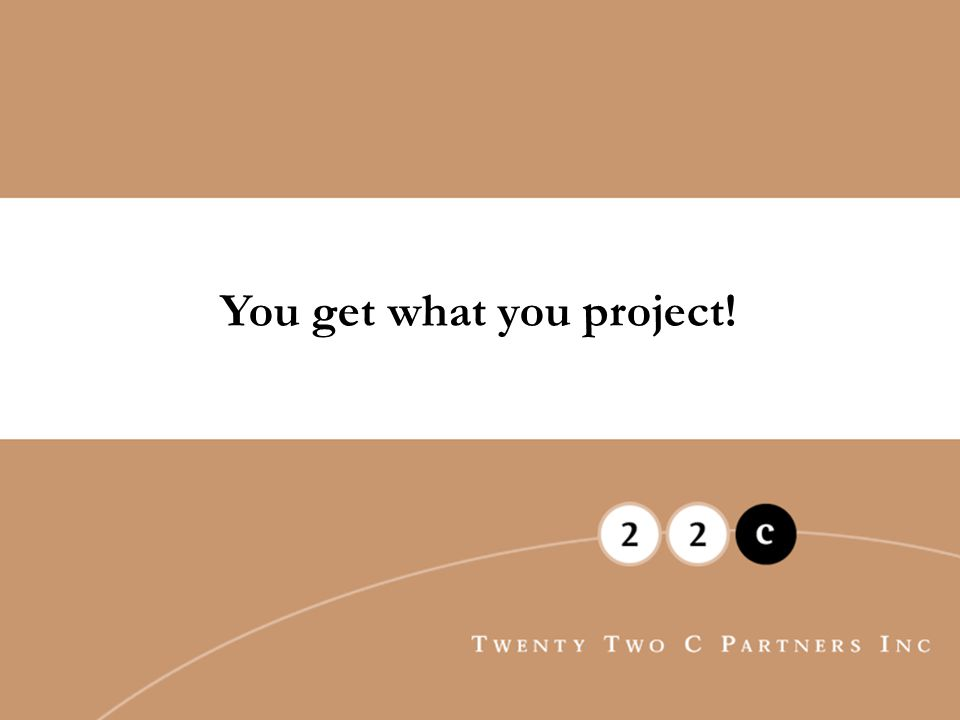 You get what you project!