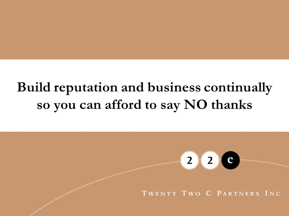 Build reputation and business continually so you can afford to say NO thanks