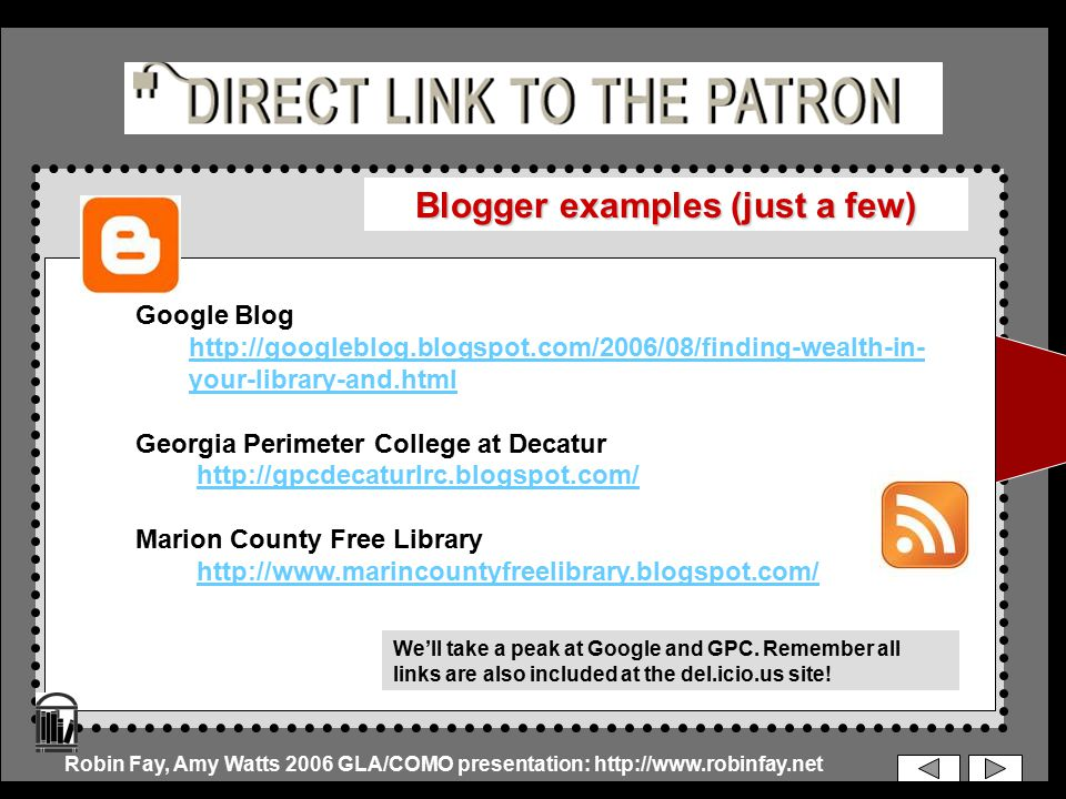 Blogger examples (just a few) Google Blog http://googleblog.blogspot.com/2006/08/finding-wealth-in- your-library-and.html Georgia Perimeter College at Decatur http://gpcdecaturlrc.blogspot.com/ Marion County Free Library http://www.marincountyfreelibrary.blogspot.com/ Robin Fay, Amy Watts 2006 GLA/COMO presentation: http://www.robinfay.net We'll take a peak at Google and GPC.