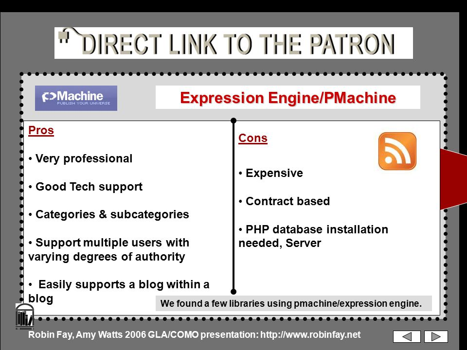 Expression Engine/PMachine Pros Very professional Good Tech support Categories & subcategories Support multiple users with varying degrees of authority Easily supports a blog within a blog Cons Expensive Contract based PHP database installation needed, Server Robin Fay, Amy Watts 2006 GLA/COMO presentation: http://www.robinfay.net We found a few libraries using pmachine/expression engine.