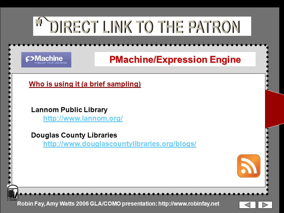 PMachine/Expression Engine Who is using it (a brief sampling) Lannom Public Library http://www.lannom.org/ Douglas County Libraries http://www.douglascountylibraries.org/blogs/ Robin Fay, Amy Watts 2006 GLA/COMO presentation: http://www.robinfay.net