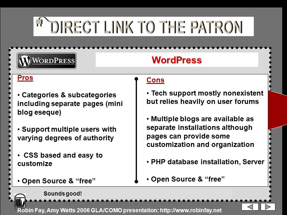 WordPress Pros Categories & subcategories including separate pages (mini blog eseque) Support multiple users with varying degrees of authority CSS based and easy to customize Open Source & free Cons Tech support mostly nonexistent but relies heavily on user forums Multiple blogs are available as separate installations although pages can provide some customization and organization PHP database installation, Server Open Source & free Robin Fay, Amy Watts 2006 GLA/COMO presentation: http://www.robinfay.net Sounds good!