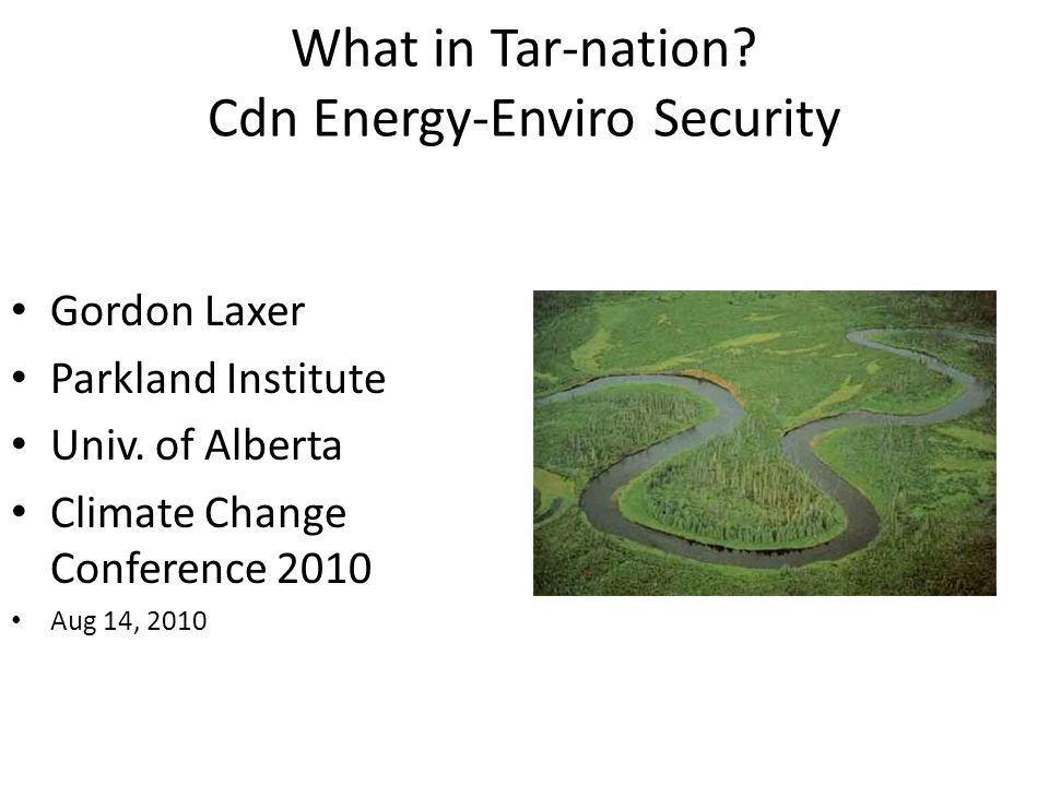 What in Tar-nation. Cdn Energy-Enviro Security Gordon Laxer Parkland Institute Univ.