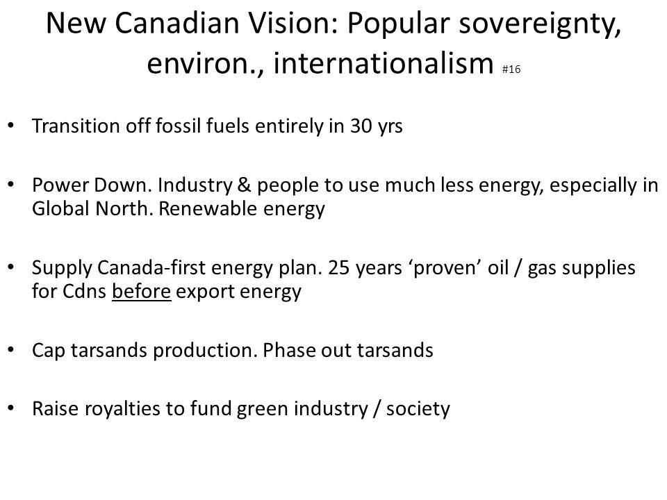 New Canadian Vision: Popular sovereignty, environ., internationalism #16 Transition off fossil fuels entirely in 30 yrs Power Down. Industry & people