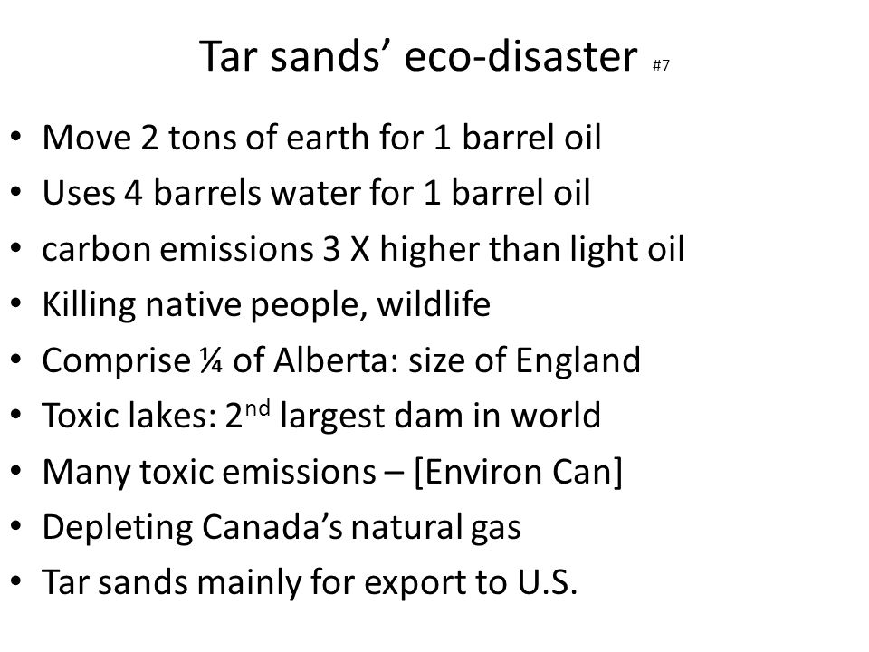 Tar sands' eco-disaster #7 Move 2 tons of earth for 1 barrel oil Uses 4 barrels water for 1 barrel oil carbon emissions 3 X higher than light oil Kill