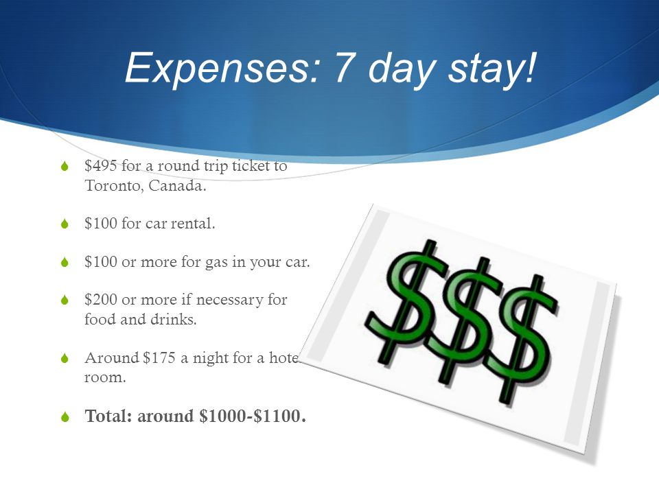 Expenses: 7 day stay.  $495 for a round trip ticket to Toronto, Canada.
